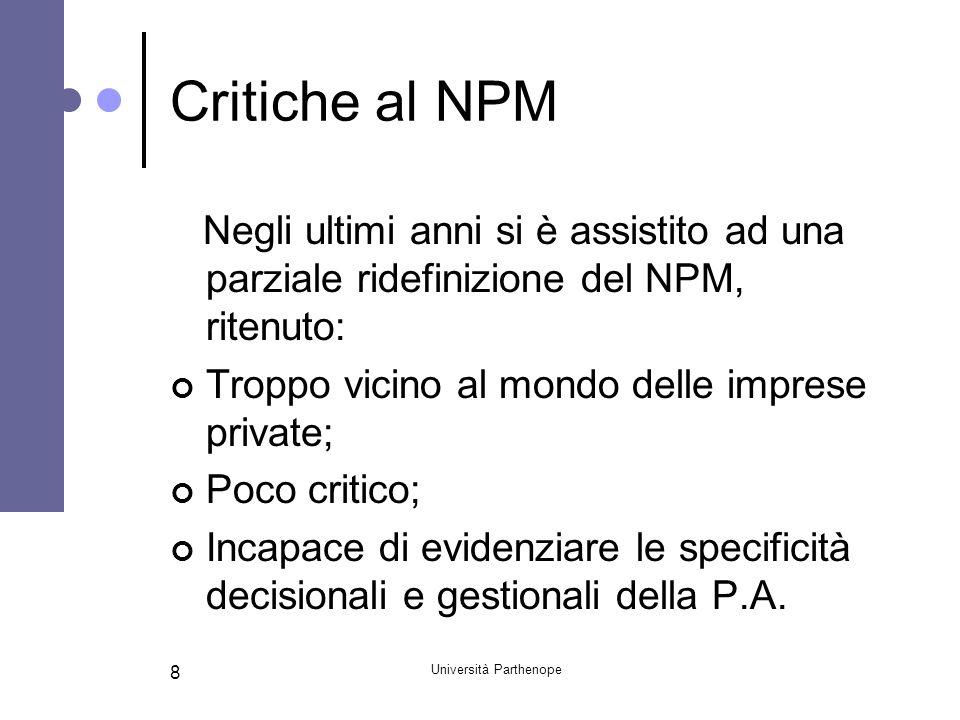 Università Parthenope 8 Critiche al NPM Negli ultimi anni si è assistito ad una parziale ridefinizione del NPM, ritenuto: Troppo vicino al mondo delle