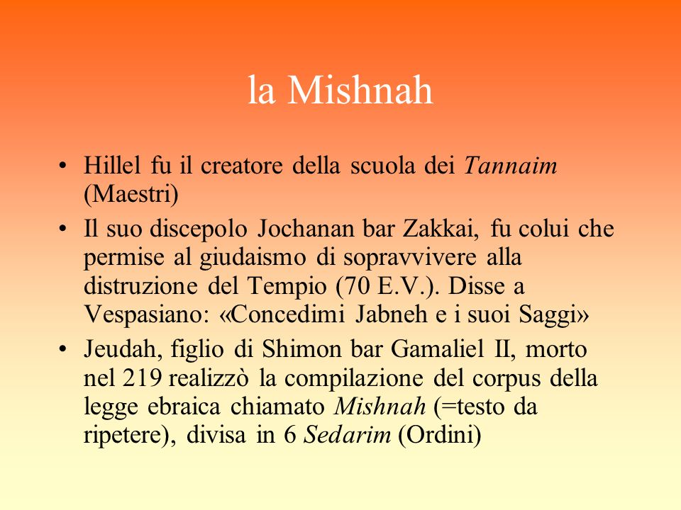 la Mishnah Hillel fu il creatore della scuola dei Tannaim (Maestri) Il suo discepolo Jochanan bar Zakkai, fu colui che permise al giudaismo di sopravv