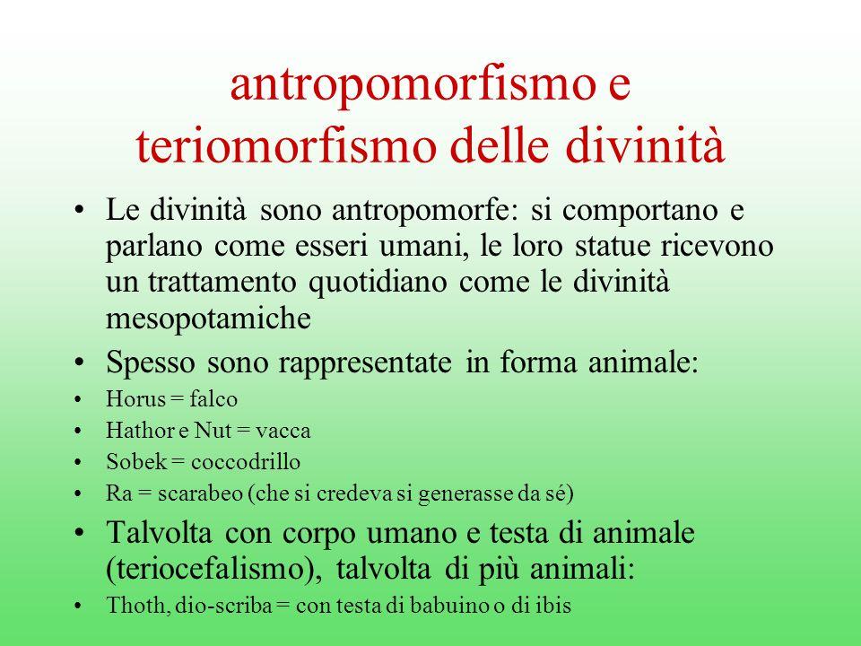antropomorfismo e teriomorfismo delle divinità Le divinità sono antropomorfe: si comportano e parlano come esseri umani, le loro statue ricevono un trattamento quotidiano come le divinità mesopotamiche Spesso sono rappresentate in forma animale: Horus = falco Hathor e Nut = vacca Sobek = coccodrillo Ra = scarabeo (che si credeva si generasse da sé) Talvolta con corpo umano e testa di animale (teriocefalismo), talvolta di più animali: Thoth, dio-scriba = con testa di babuino o di ibis
