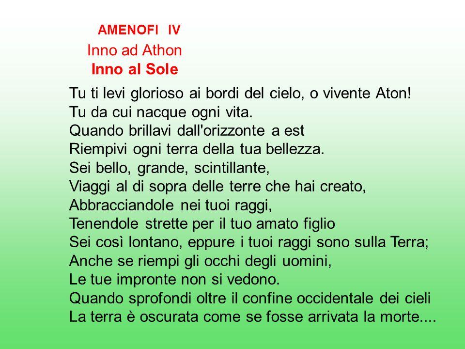 AMENOFI IV Inno ad Athon Inno al Sole Tu ti levi glorioso ai bordi del cielo, o vivente Aton.