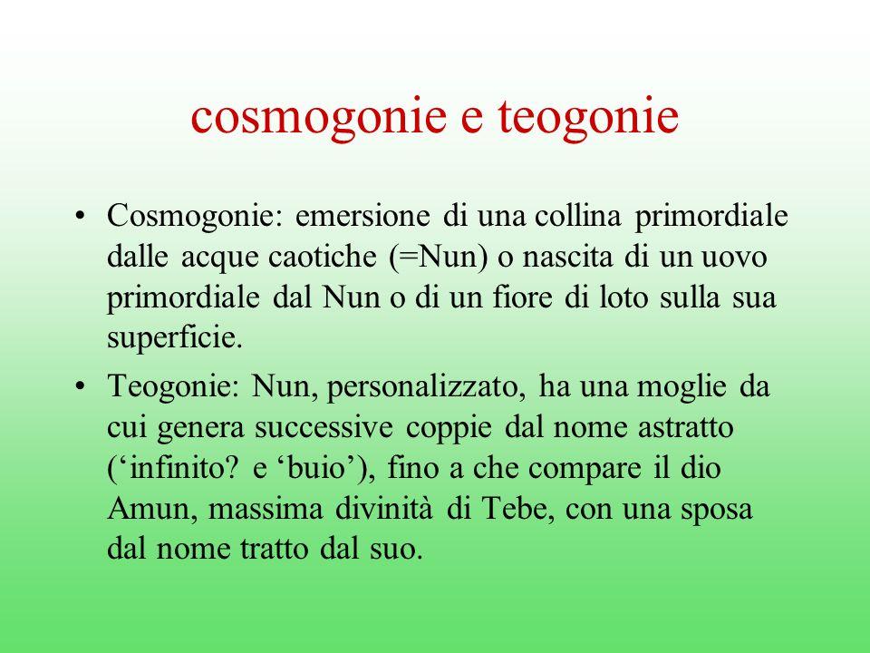 cosmogonie e teogonie Cosmogonie: emersione di una collina primordiale dalle acque caotiche (=Nun) o nascita di un uovo primordiale dal Nun o di un fiore di loto sulla sua superficie.