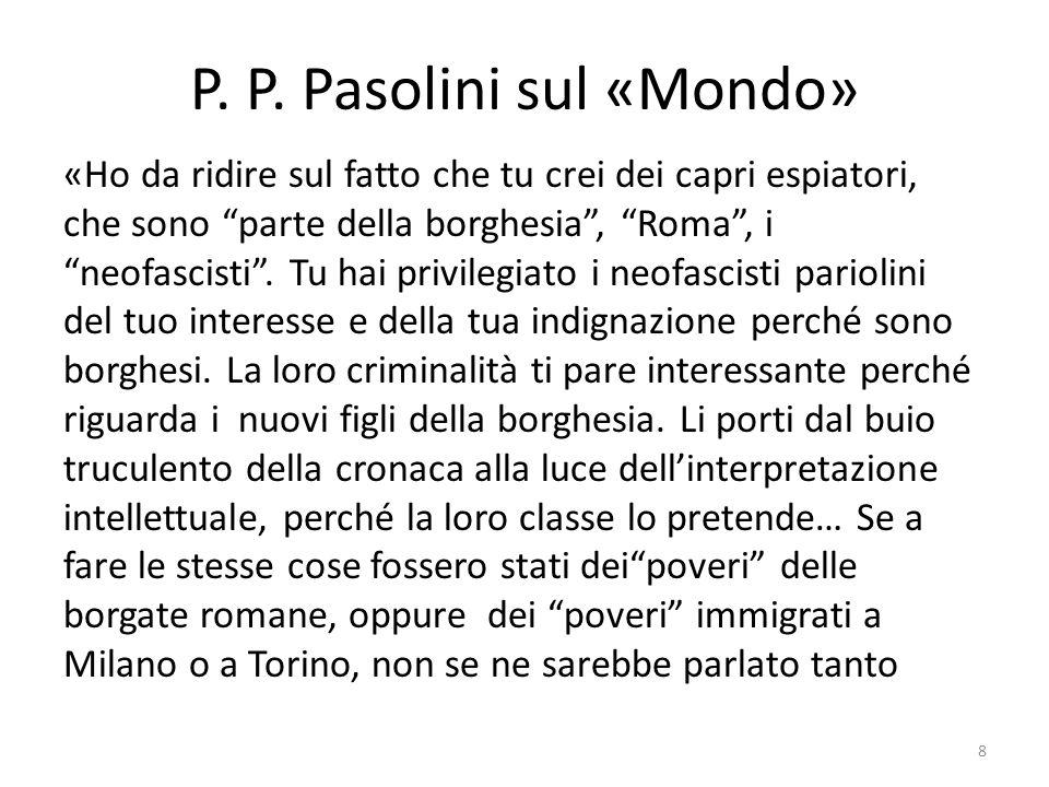 P. P. Pasolini sul «Mondo» «Ho da ridire sul fatto che tu crei dei capri espiatori, che sono parte della borghesia, Roma, i neofascisti. Tu hai privil