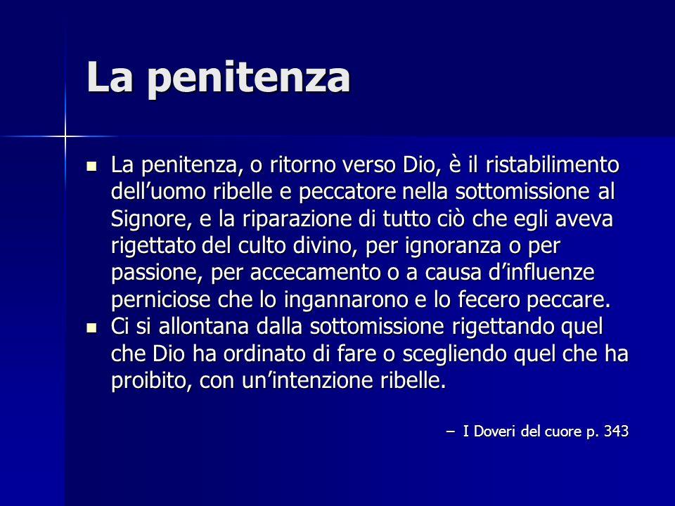 La penitenza La penitenza, o ritorno verso Dio, è il ristabilimento delluomo ribelle e peccatore nella sottomissione al Signore, e la riparazione di t