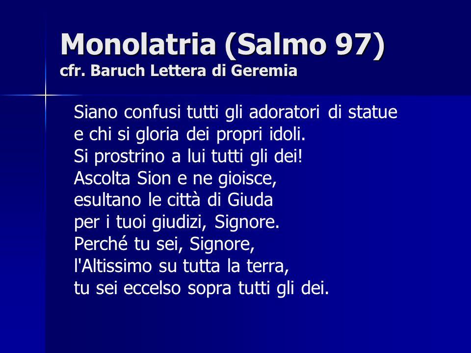 Monolatria (Salmo 97) cfr. Baruch Lettera di Geremia Siano confusi tutti gli adoratori di statue e chi si gloria dei propri idoli. Si prostrino a lui