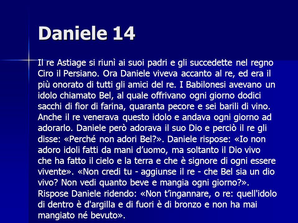 Daniele 14 Il re Astiage si riunì ai suoi padri e gli succedette nel regno Ciro il Persiano. Ora Daniele viveva accanto al re, ed era il più onorato d
