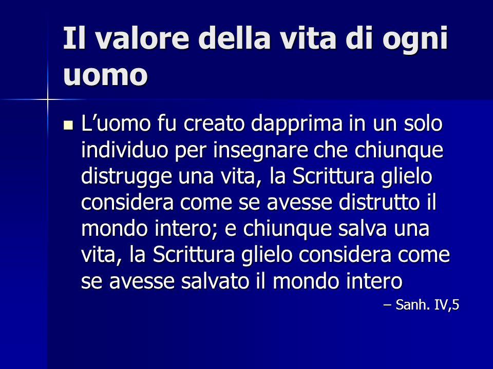 Il valore della vita di ogni uomo Luomo fu creato dapprima in un solo individuo per insegnare che chiunque distrugge una vita, la Scrittura glielo con