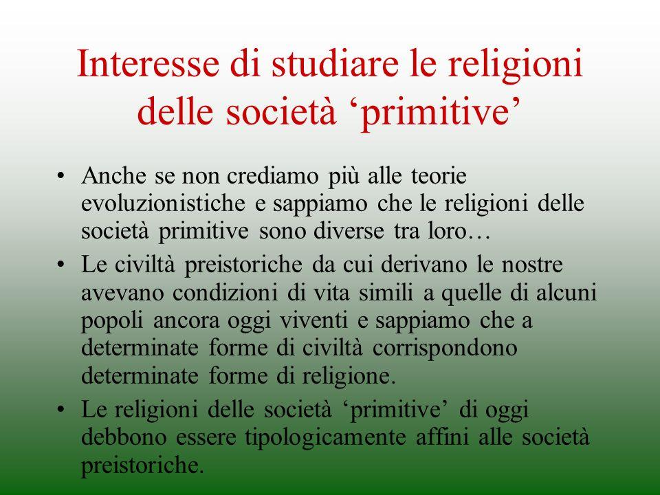 Interesse di studiare le religioni delle società primitive Anche se non crediamo più alle teorie evoluzionistiche e sappiamo che le religioni delle so
