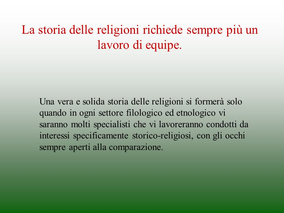 La storia delle religioni richiede sempre più un lavoro di equipe. Una vera e solida storia delle religioni si formerà solo quando in ogni settore fil