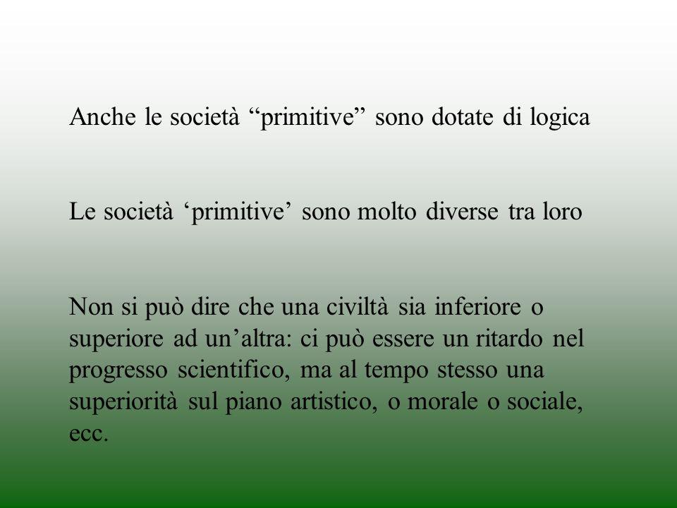 Anche le società primitive sono dotate di logica Le società primitive sono molto diverse tra loro Non si può dire che una civiltà sia inferiore o supe