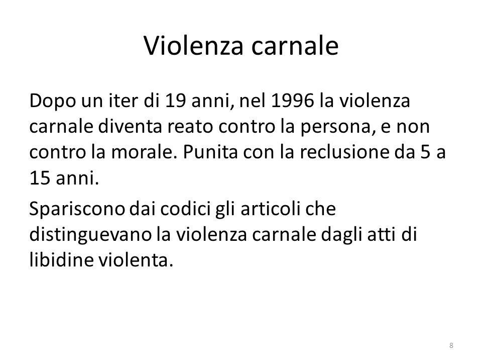 Violenza carnale Dopo un iter di 19 anni, nel 1996 la violenza carnale diventa reato contro la persona, e non contro la morale. Punita con la reclusio
