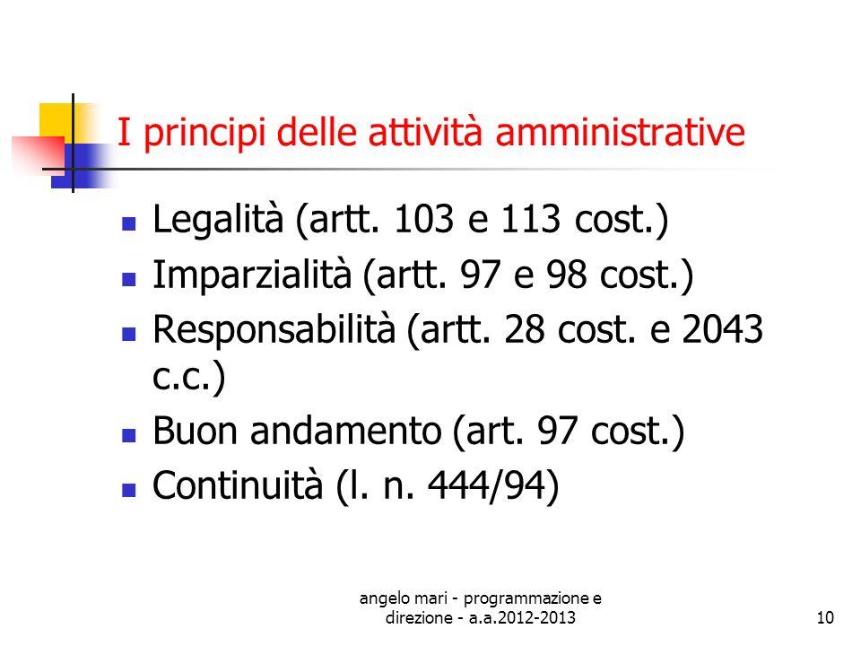 angelo mari - programmazione e direzione - a.a.2012-201310 I principi delle attività amministrative Legalità (artt. 103 e 113 cost.) Imparzialità (art