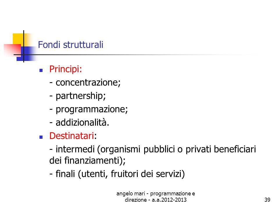 angelo mari - programmazione e direzione - a.a.2012-201339 Fondi strutturali Principi: - concentrazione; - partnership; - programmazione; - addizional