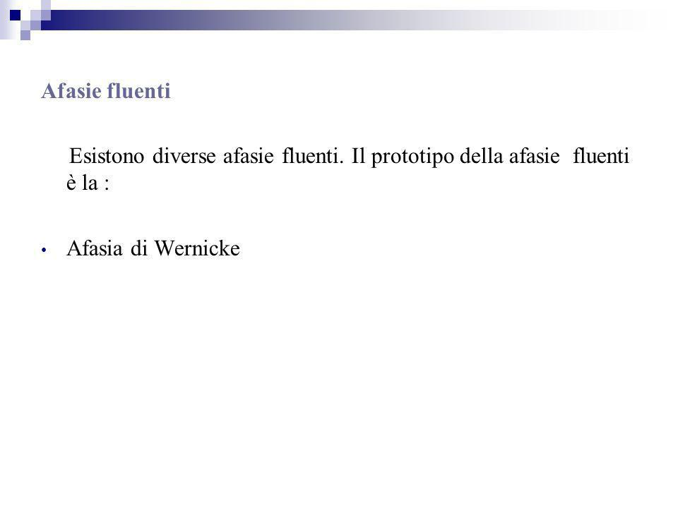 Afasie fluenti Esistono diverse afasie fluenti. Il prototipo della afasie fluenti è la : Afasia di Wernicke