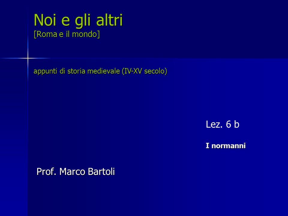 I normanni Lez. 6 b I normanni Noi e gli altri [Roma e il mondo] appunti di storia medievale (IV-XV secolo) Prof. Marco Bartoli