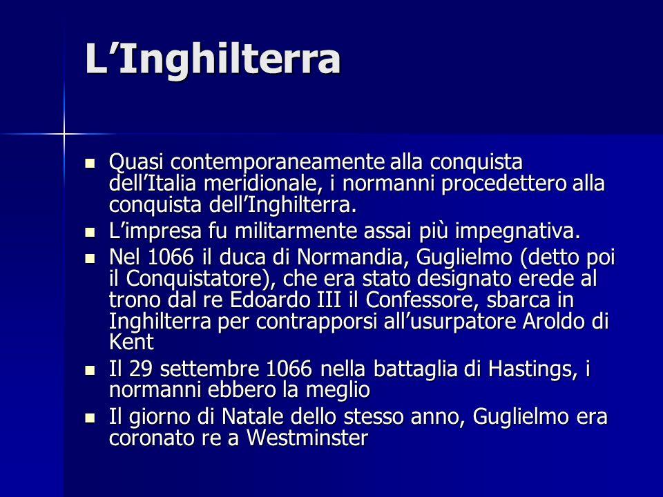 LInghilterra Quasi contemporaneamente alla conquista dellItalia meridionale, i normanni procedettero alla conquista dellInghilterra. Quasi contemporan