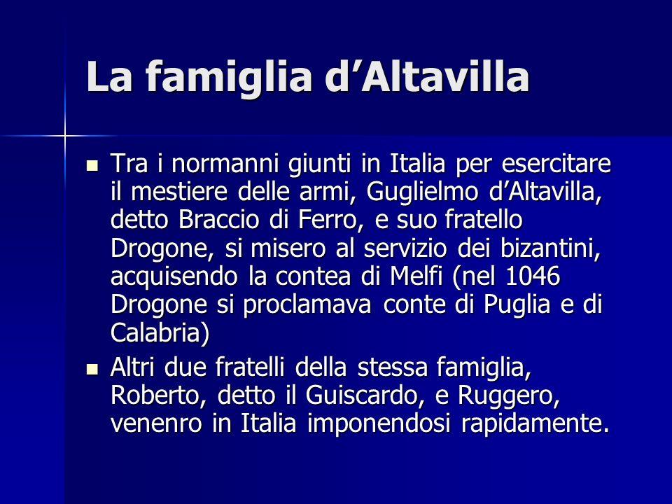 La famiglia dAltavilla Tra i normanni giunti in Italia per esercitare il mestiere delle armi, Guglielmo dAltavilla, detto Braccio di Ferro, e suo frat