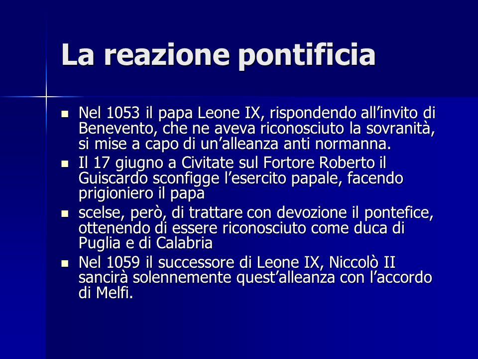 La reazione pontificia Nel 1053 il papa Leone IX, rispondendo allinvito di Benevento, che ne aveva riconosciuto la sovranità, si mise a capo di unalle