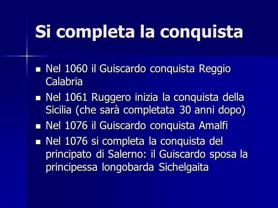 Si completa la conquista Nel 1060 il Guiscardo conquista Reggio Calabria Nel 1060 il Guiscardo conquista Reggio Calabria Nel 1061 Ruggero inizia la co