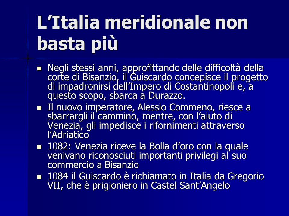 LItalia meridionale non basta più Negli stessi anni, approfittando delle difficoltà della corte di Bisanzio, il Guiscardo concepisce il progetto di im