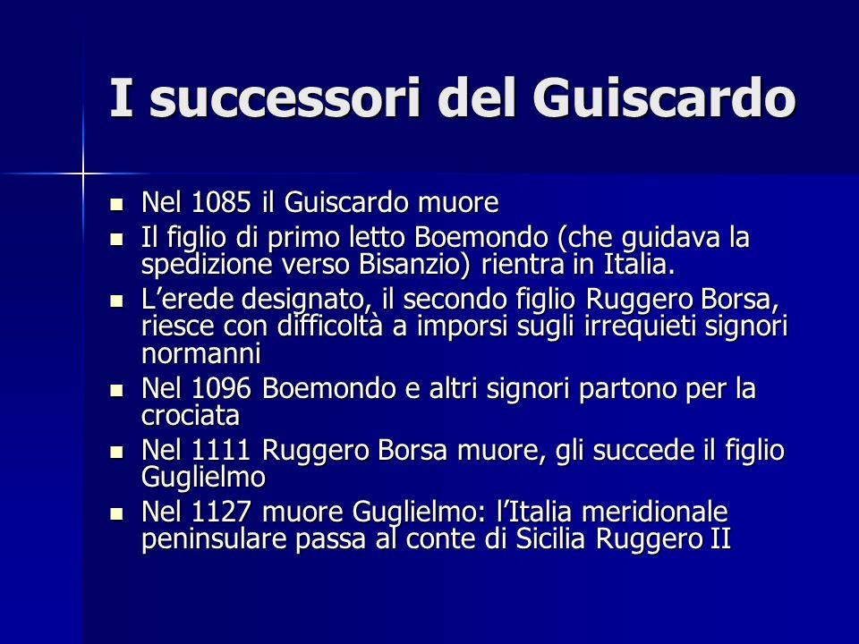 I successori del Guiscardo Nel 1085 il Guiscardo muore Nel 1085 il Guiscardo muore Il figlio di primo letto Boemondo (che guidava la spedizione verso