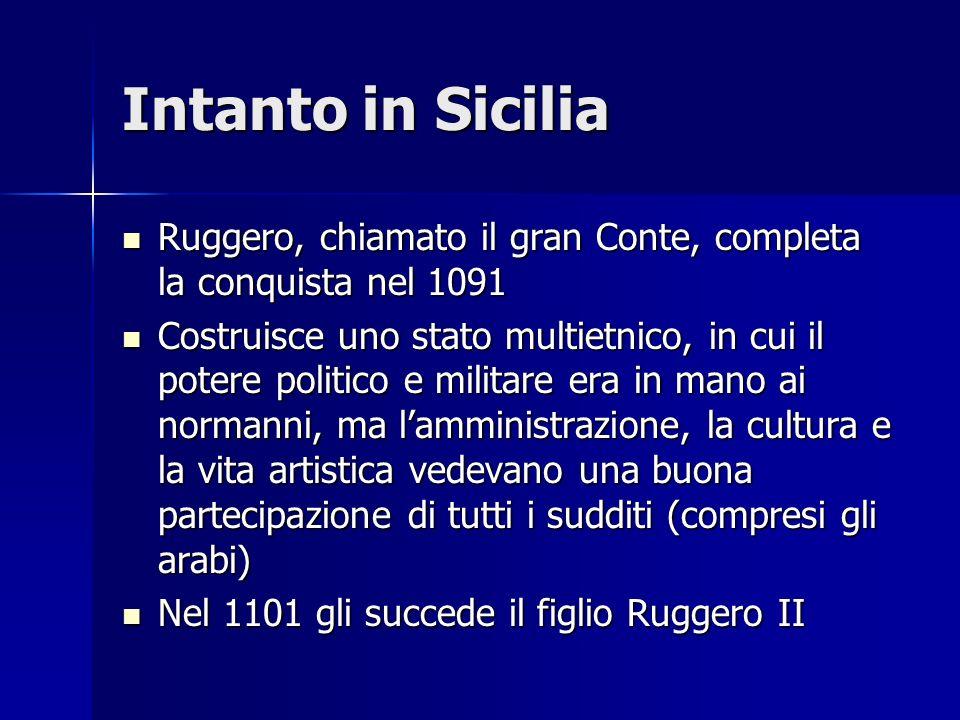 Intanto in Sicilia Ruggero, chiamato il gran Conte, completa la conquista nel 1091 Ruggero, chiamato il gran Conte, completa la conquista nel 1091 Cos