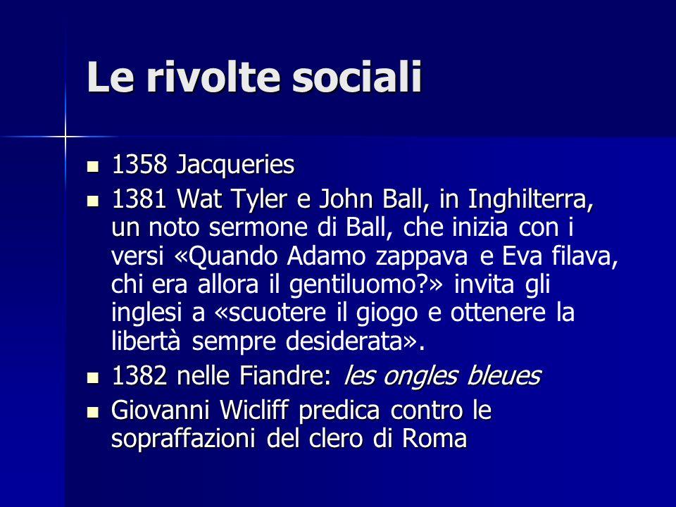 Le rivolte sociali 1358 Jacqueries 1358 Jacqueries 1381 Wat Tyler e John Ball, in Inghilterra, un 1381 Wat Tyler e John Ball, in Inghilterra, un noto