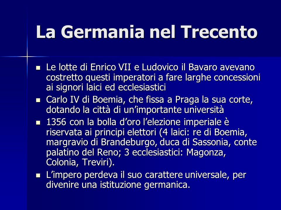 La Germania nel Trecento Le lotte di Enrico VII e Ludovico il Bavaro avevano costretto questi imperatori a fare larghe concessioni ai signori laici ed