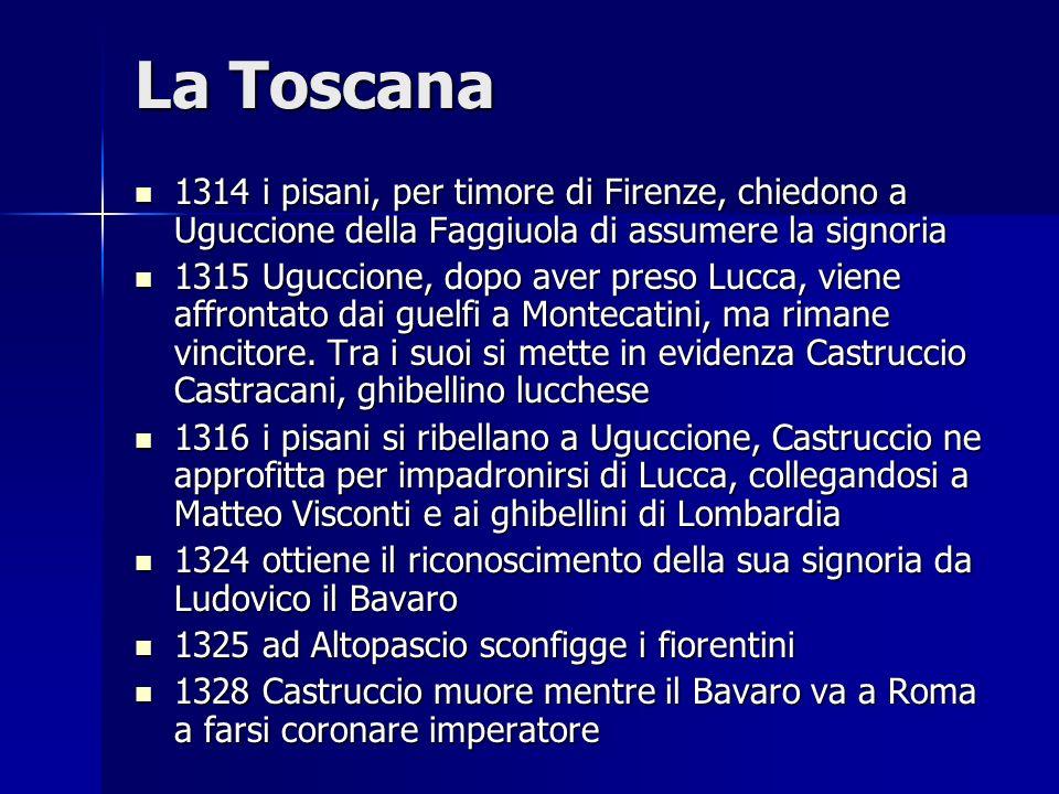 La Toscana 1314 i pisani, per timore di Firenze, chiedono a Uguccione della Faggiuola di assumere la signoria 1314 i pisani, per timore di Firenze, ch
