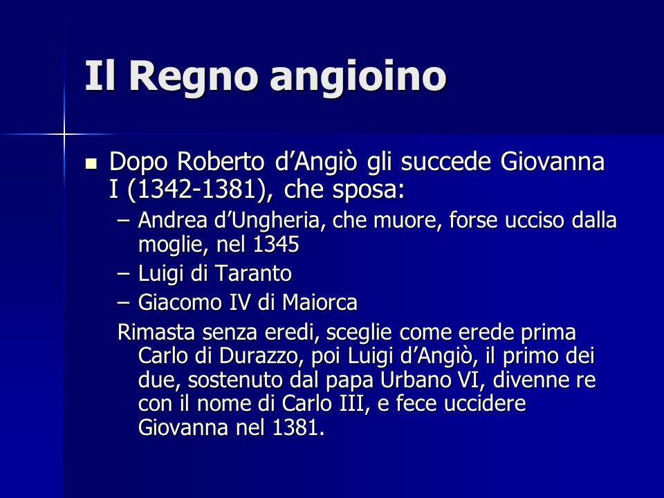 Il Regno angioino Dopo Roberto dAngiò gli succede Giovanna I (1342-1381), che sposa: Dopo Roberto dAngiò gli succede Giovanna I (1342-1381), che sposa