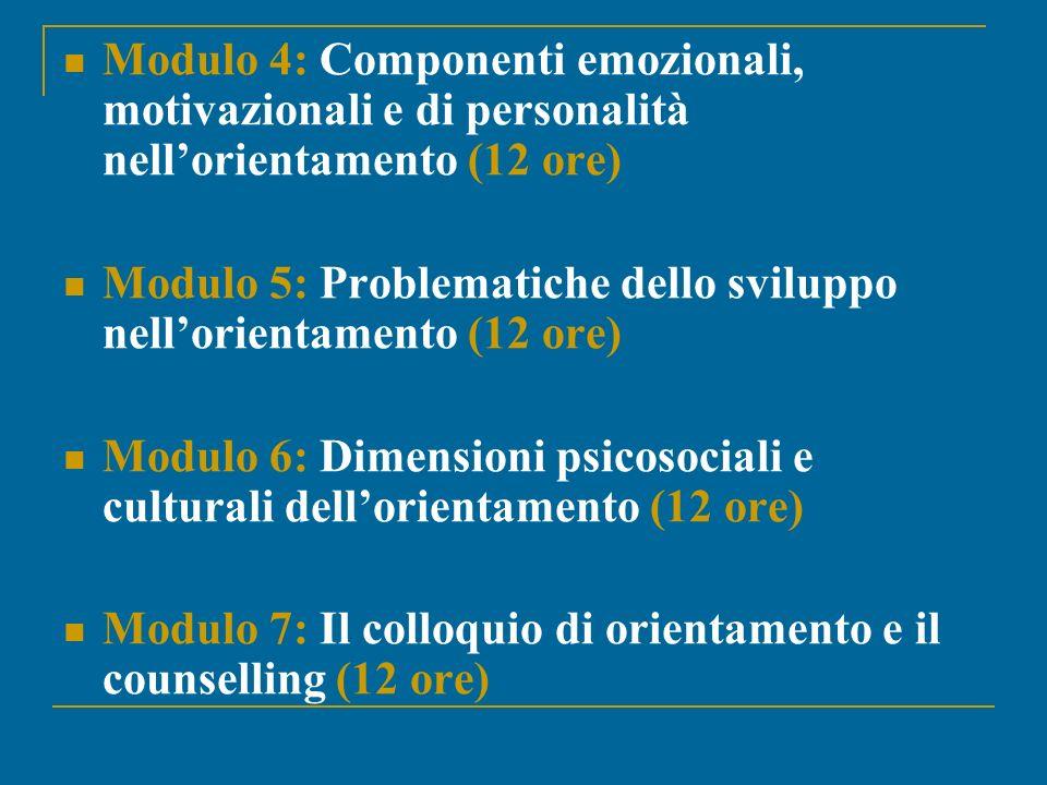 Modulo 4: Componenti emozionali, motivazionali e di personalità nellorientamento (12 ore) Modulo 5: Problematiche dello sviluppo nellorientamento (12 ore) Modulo 6: Dimensioni psicosociali e culturali dellorientamento (12 ore) Modulo 7: Il colloquio di orientamento e il counselling (12 ore)