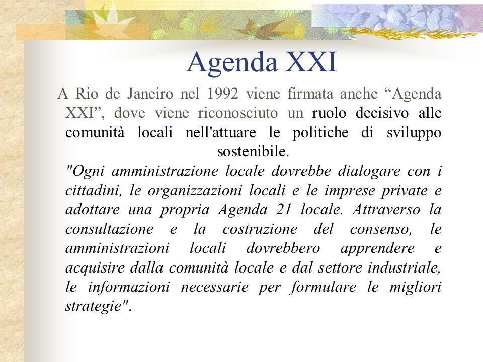 Agenda XXI A Rio de Janeiro nel 1992 viene firmata anche Agenda XXI, dove viene riconosciuto un ruolo decisivo alle comunità locali nell attuare le politiche di sviluppo sostenibile.