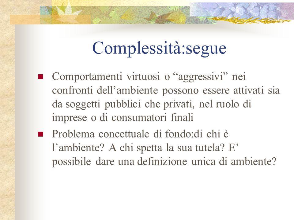 Complessità:segue Comportamenti virtuosi o aggressivi nei confronti dellambiente possono essere attivati sia da soggetti pubblici che privati, nel ruolo di imprese o di consumatori finali Problema concettuale di fondo:di chi è lambiente.