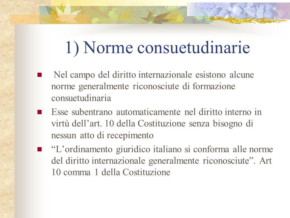 1) Norme consuetudinarie Nel campo del diritto internazionale esistono alcune norme generalmente riconosciute di formazione consuetudinaria Esse subentrano automaticamente nel diritto interno in virtù dellart.