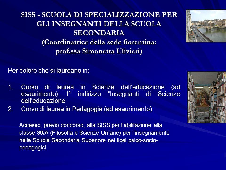 SISS - SCUOLA DI SPECIALIZZAZIONE PER GLI INSEGNANTI DELLA SCUOLA SECONDARIA (Coordinatrice della sede fiorentina: prof.ssa Simonetta Ulivieri) Per coloro che si laureano in: 1.