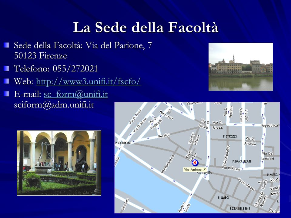La Sede della Facoltà Sede della Facoltà: Via del Parione, 7 50123 Firenze Telefono: 055/272021 Web: http://www3.unifi.it/fscfo/ http://www3.unifi.it/fscfo/ E-mail: sc_form@unifi.it sciform@adm.unifi.it sc_form@unifi.it