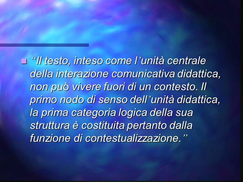 Il testo, inteso come l unità centrale della interazione comunicativa didattica, non può vivere fuori di un contesto.