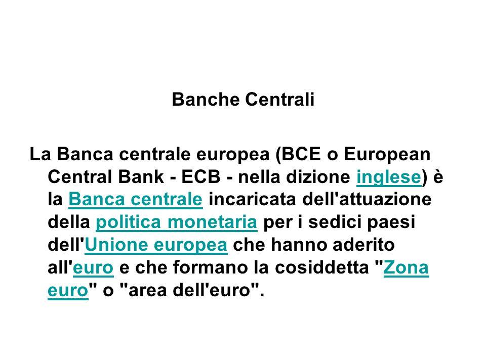 Banche Centrali La Banca centrale europea (BCE o European Central Bank - ECB - nella dizione inglese) è la Banca centrale incaricata dell'attuazione d