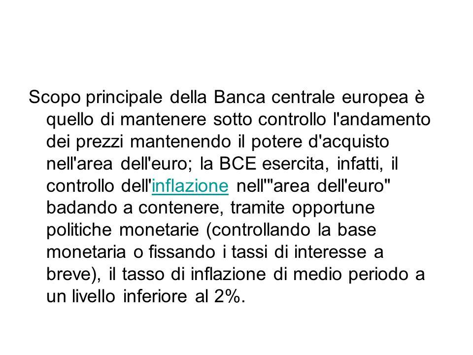 Scopo principale della Banca centrale europea è quello di mantenere sotto controllo l andamento dei prezzi mantenendo il potere d acquisto nell area dell euro; la BCE esercita, infatti, il controllo dell inflazione nell area dell euro badando a contenere, tramite opportune politiche monetarie (controllando la base monetaria o fissando i tassi di interesse a breve), il tasso di inflazione di medio periodo a un livello inferiore al 2%.inflazione