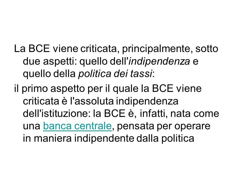 La BCE viene criticata, principalmente, sotto due aspetti: quello dell indipendenza e quello della politica dei tassi: il primo aspetto per il quale la BCE viene criticata è l assoluta indipendenza dell istituzione: la BCE è, infatti, nata come una banca centrale, pensata per operare in maniera indipendente dalla politicabanca centrale