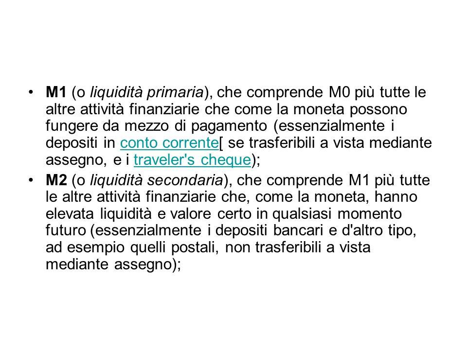 M1 (o liquidità primaria), che comprende M0 più tutte le altre attività finanziarie che come la moneta possono fungere da mezzo di pagamento (essenzia