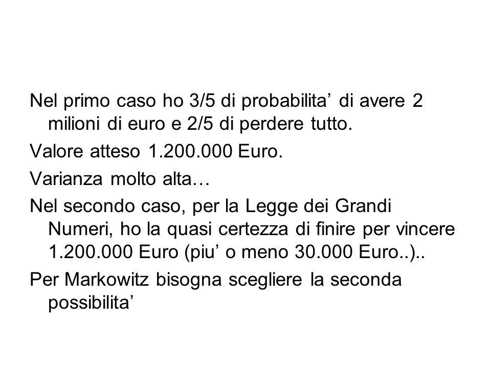 Nel primo caso ho 3/5 di probabilita di avere 2 milioni di euro e 2/5 di perdere tutto. Valore atteso 1.200.000 Euro. Varianza molto alta… Nel secondo
