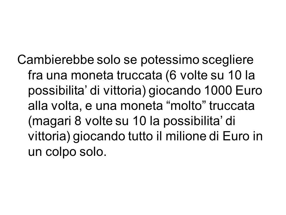 Cambierebbe solo se potessimo scegliere fra una moneta truccata (6 volte su 10 la possibilita di vittoria) giocando 1000 Euro alla volta, e una moneta