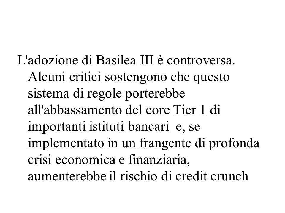 L'adozione di Basilea III è controversa. Alcuni critici sostengono che questo sistema di regole porterebbe all'abbassamento del core Tier 1 di importa