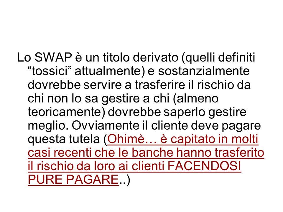 Lo SWAP è un titolo derivato (quelli definiti tossici attualmente) e sostanzialmente dovrebbe servire a trasferire il rischio da chi non lo sa gestire