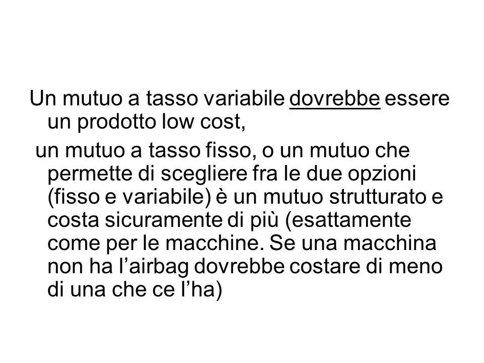 Un mutuo a tasso variabile dovrebbe essere un prodotto low cost, un mutuo a tasso fisso, o un mutuo che permette di scegliere fra le due opzioni (fisso e variabile) è un mutuo strutturato e costa sicuramente di più (esattamente come per le macchine.