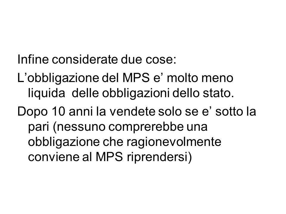 Infine considerate due cose: Lobbligazione del MPS e molto meno liquida delle obbligazioni dello stato. Dopo 10 anni la vendete solo se e sotto la par