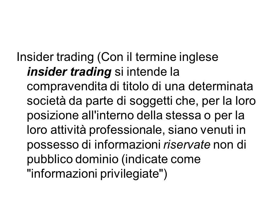 Insider trading (Con il termine inglese insider trading si intende la compravendita di titolo di una determinata società da parte di soggetti che, per la loro posizione all interno della stessa o per la loro attività professionale, siano venuti in possesso di informazioni riservate non di pubblico dominio (indicate come informazioni privilegiate )