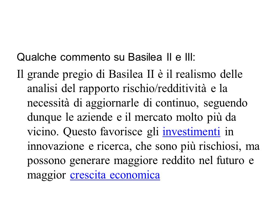 Qualche commento su Basilea II e III: Il grande pregio di Basilea II è il realismo delle analisi del rapporto rischio/redditività e la necessità di aggiornarle di continuo, seguendo dunque le aziende e il mercato molto più da vicino.