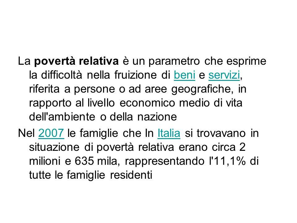 La povertà relativa è un parametro che esprime la difficoltà nella fruizione di beni e servizi, riferita a persone o ad aree geografiche, in rapporto al livello economico medio di vita dell ambiente o della nazionebeniservizi Nel 2007 le famiglie che In Italia si trovavano in situazione di povertà relativa erano circa 2 milioni e 635 mila, rappresentando l 11,1% di tutte le famiglie residenti2007Italia