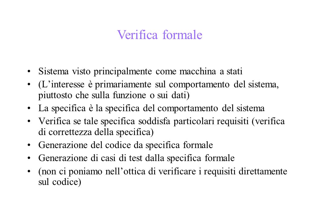 Sistema visto principalmente come macchina a stati (Linteresse è primariamente sul comportamento del sistema, piuttosto che sulla funzione o sui dati) La specifica è la specifica del comportamento del sistema Verifica se tale specifica soddisfa particolari requisiti (verifica di correttezza della specifica) Generazione del codice da specifica formale Generazione di casi di test dalla specifica formale (non ci poniamo nellottica di verificare i requisiti direttamente sul codice) Verifica formale